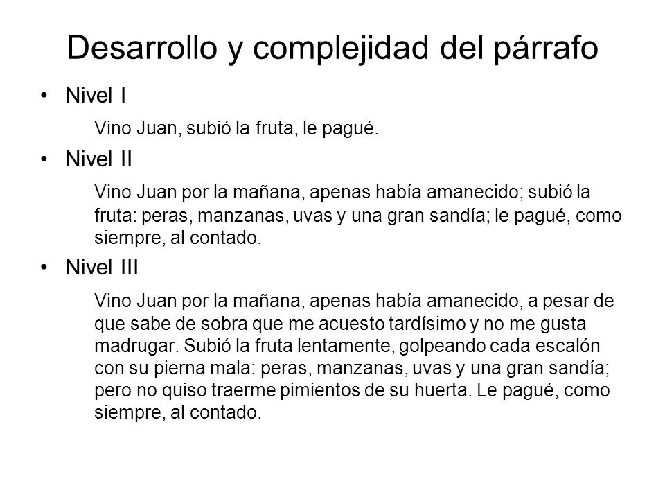 Desarrollo y complejidad del párrafo Nivel I Vino Juan, subió la fruta, le pagué. Nivel II Vino Juan por la mañana, apenas había amanecido; subió la f