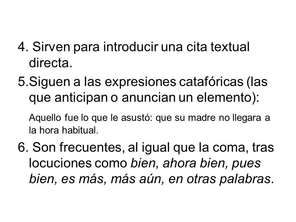 4. Sirven para introducir una cita textual directa. 5.Siguen a las expresiones catafóricas (las que anticipan o anuncian un elemento): Aquello fue lo
