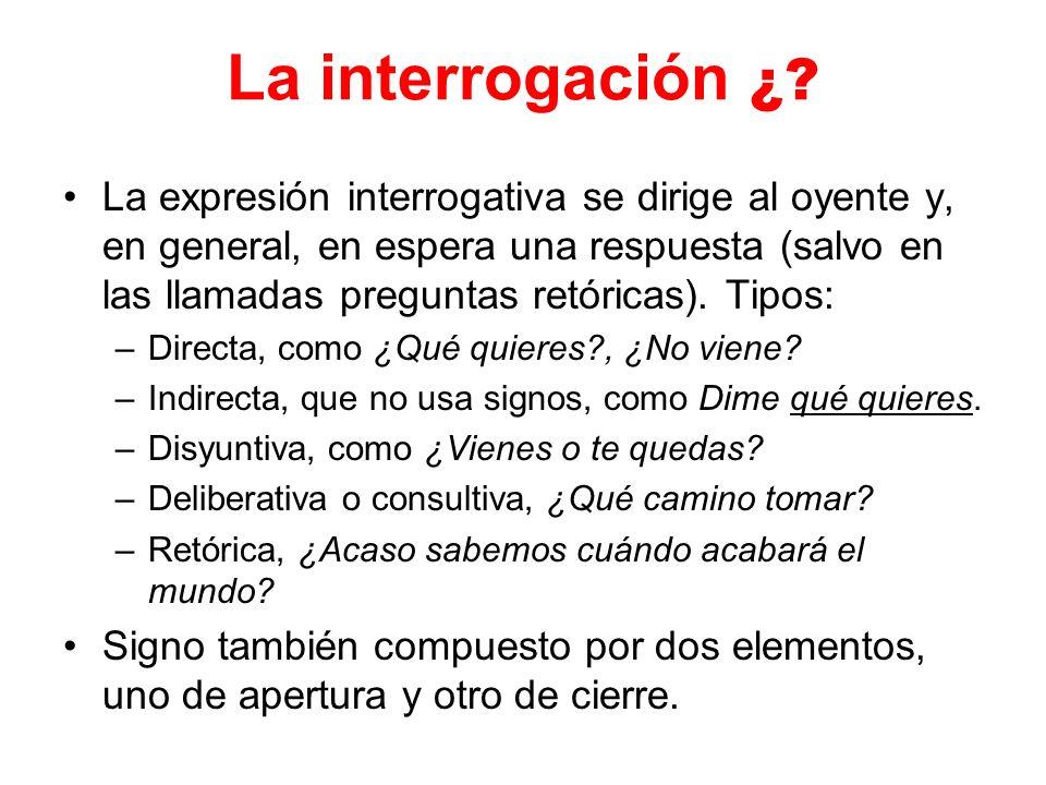 La interrogación ¿? La expresión interrogativa se dirige al oyente y, en general, en espera una respuesta (salvo en las llamadas preguntas retóricas).