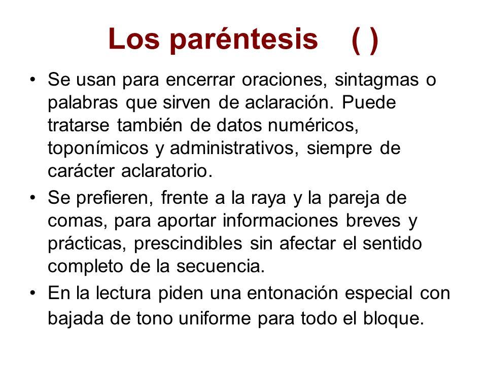 Los paréntesis( ) Se usan para encerrar oraciones, sintagmas o palabras que sirven de aclaración. Puede tratarse también de datos numéricos, toponímic
