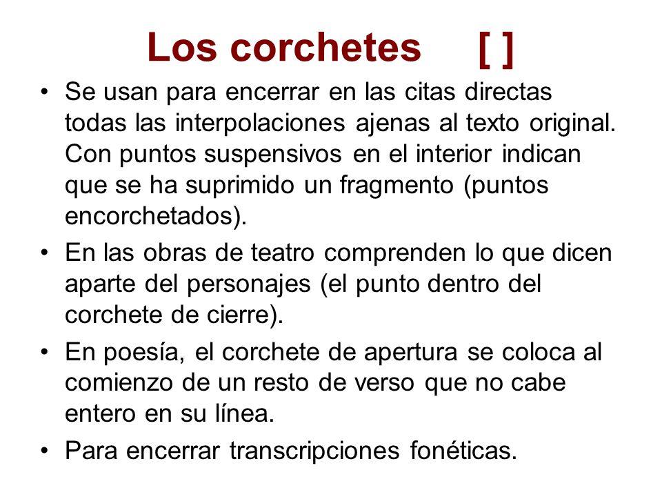 Los corchetes[ ] Se usan para encerrar en las citas directas todas las interpolaciones ajenas al texto original. Con puntos suspensivos en el interior