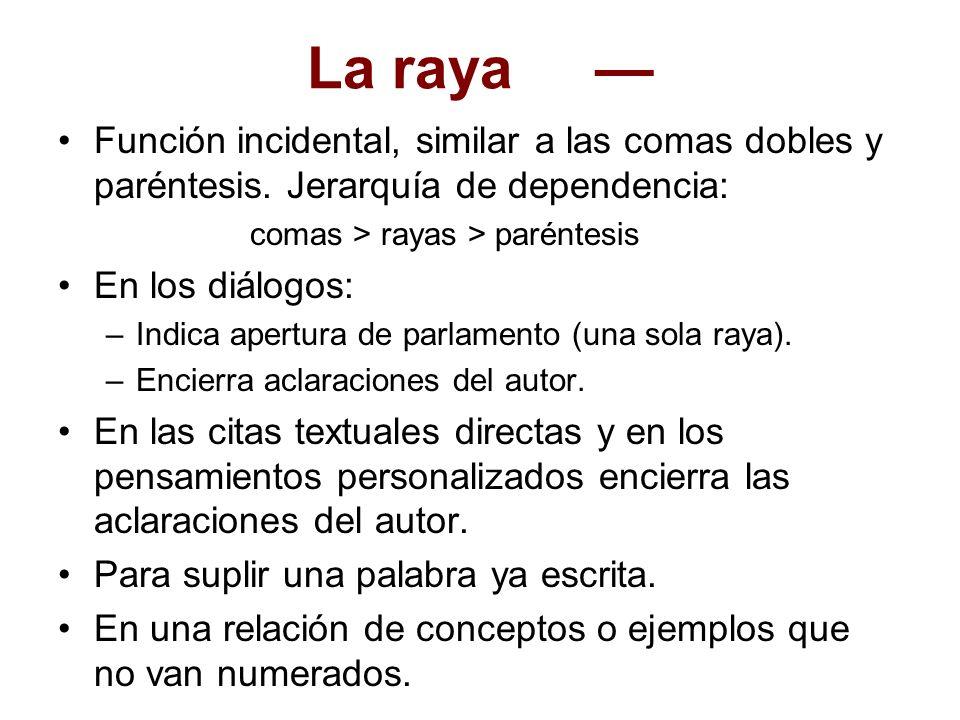 La raya Función incidental, similar a las comas dobles y paréntesis. Jerarquía de dependencia: comas > rayas > paréntesis En los diálogos: –Indica ape