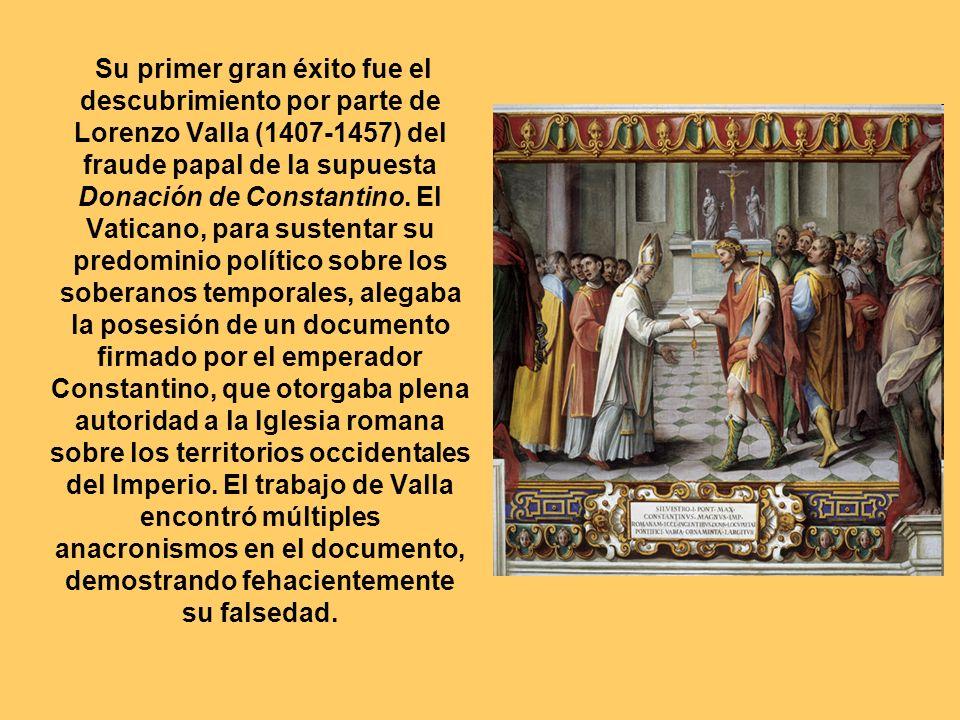 Su primer gran éxito fue el descubrimiento por parte de Lorenzo Valla (1407-1457) del fraude papal de la supuesta Donación de Constantino. El Vaticano