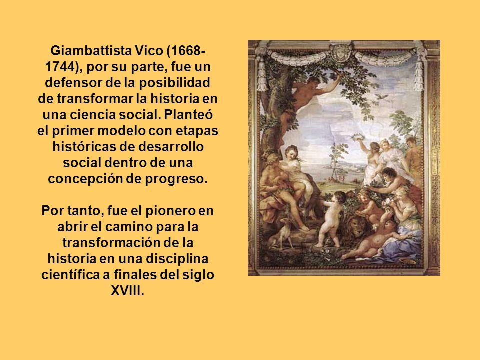 Giambattista Vico (1668- 1744), por su parte, fue un defensor de la posibilidad de transformar la historia en una ciencia social. Planteó el primer mo