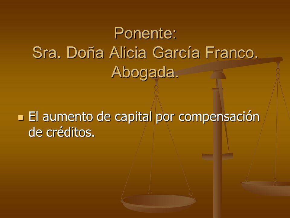 Ponente: Sra. Doña Alicia García Franco. Abogada. El aumento de capital por compensación de créditos. El aumento de capital por compensación de crédit