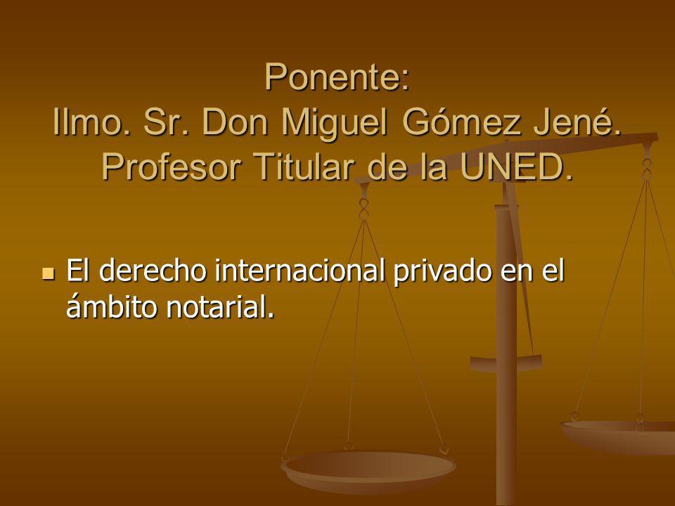 Ponente: Ilmo. Sr. Don Miguel Gómez Jené. Profesor Titular de la UNED. El derecho internacional privado en el ámbito notarial. El derecho internaciona