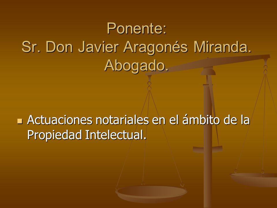 Ponente: Sr. Don Javier Aragonés Miranda. Abogado. Actuaciones notariales en el ámbito de la Propiedad Intelectual. Actuaciones notariales en el ámbit