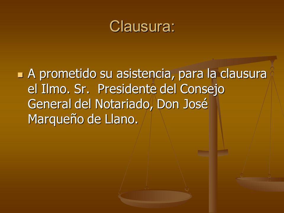 Clausura: A prometido su asistencia, para la clausura el Ilmo. Sr. Presidente del Consejo General del Notariado, Don José Marqueño de Llano. A prometi