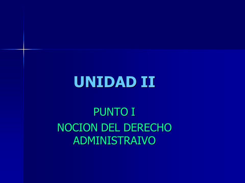 UNIDAD II PUNTO I NOCION DEL DERECHO ADMINISTRAIVO