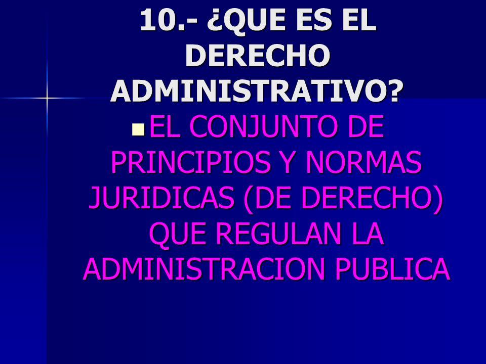 10.- ¿QUE ES EL DERECHO ADMINISTRATIVO? EL CONJUNTO DE PRINCIPIOS Y NORMAS JURIDICAS (DE DERECHO) QUE REGULAN LA ADMINISTRACION PUBLICA EL CONJUNTO DE