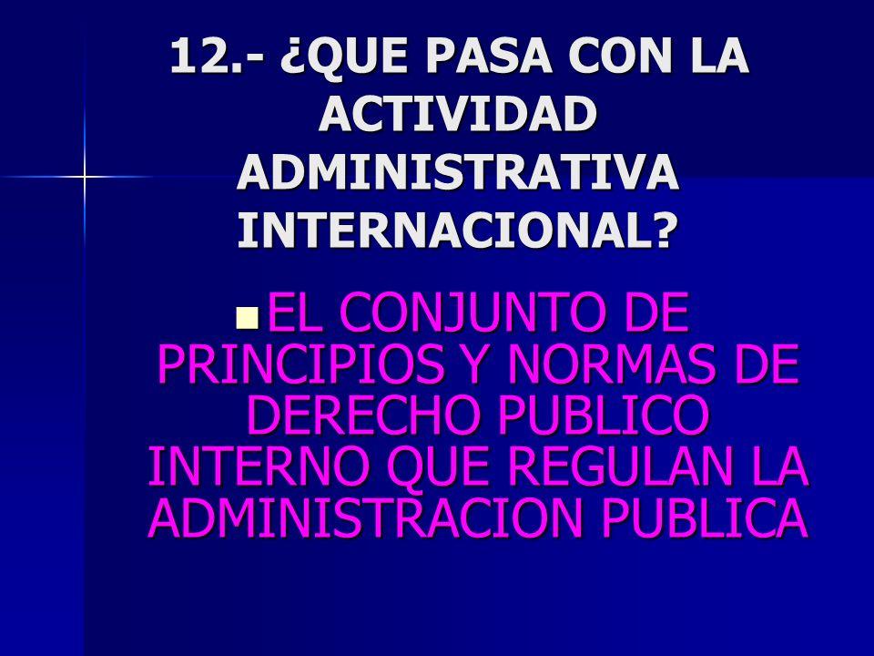 12.- ¿QUE PASA CON LA ACTIVIDAD ADMINISTRATIVA INTERNACIONAL? EL CONJUNTO DE PRINCIPIOS Y NORMAS DE DERECHO PUBLICO INTERNO QUE REGULAN LA ADMINISTRAC