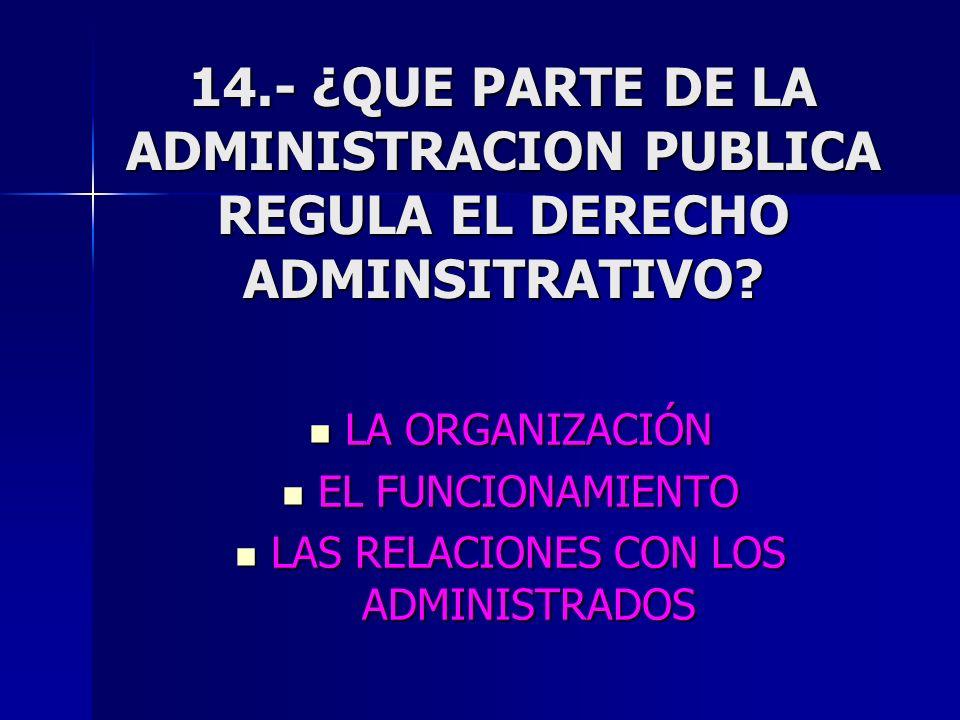 14.- ¿QUE PARTE DE LA ADMINISTRACION PUBLICA REGULA EL DERECHO ADMINSITRATIVO? LA ORGANIZACIÓN LA ORGANIZACIÓN EL FUNCIONAMIENTO EL FUNCIONAMIENTO LAS