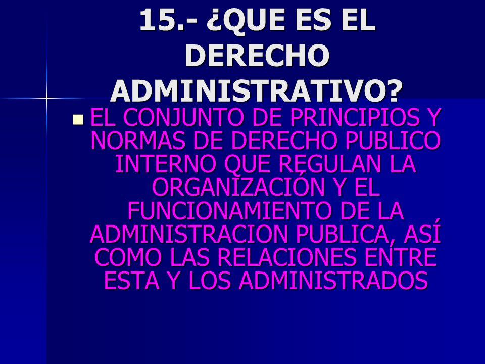 15.- ¿QUE ES EL DERECHO ADMINISTRATIVO? EL CONJUNTO DE PRINCIPIOS Y NORMAS DE DERECHO PUBLICO INTERNO QUE REGULAN LA ORGANIZACIÓN Y EL FUNCIONAMIENTO