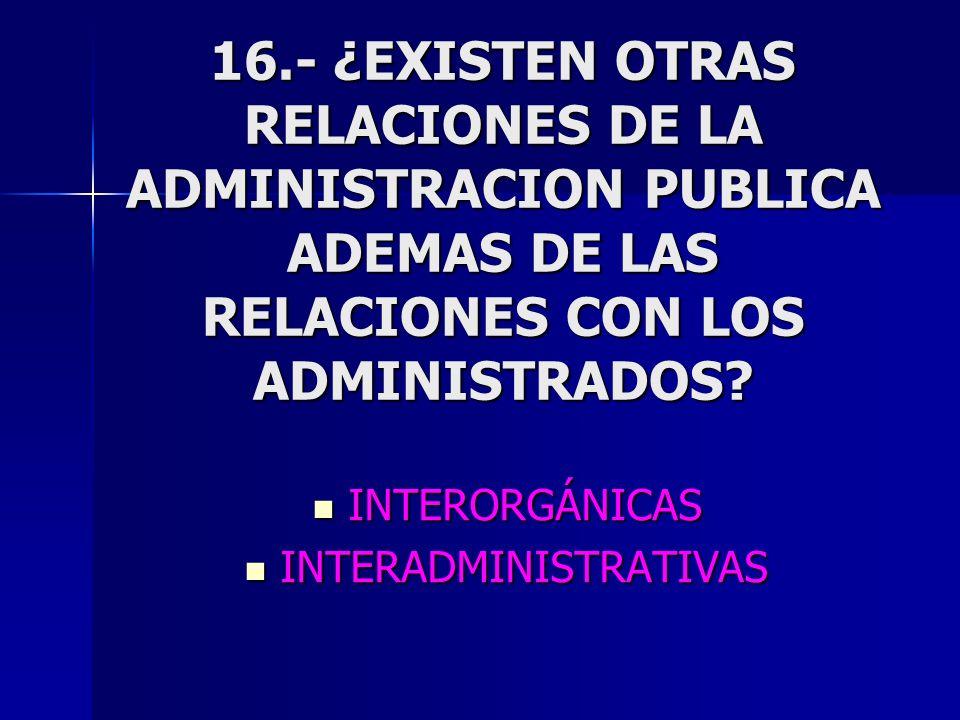 16.- ¿EXISTEN OTRAS RELACIONES DE LA ADMINISTRACION PUBLICA ADEMAS DE LAS RELACIONES CON LOS ADMINISTRADOS? INTERORGÁNICAS INTERORGÁNICAS INTERADMINIS
