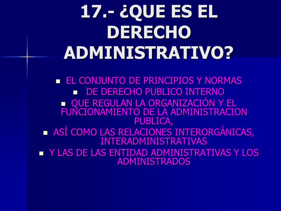 17.- ¿QUE ES EL DERECHO ADMINISTRATIVO? EL CONJUNTO DE PRINCIPIOS Y NORMAS EL CONJUNTO DE PRINCIPIOS Y NORMAS DE DERECHO PUBLICO INTERNO DE DERECHO PU