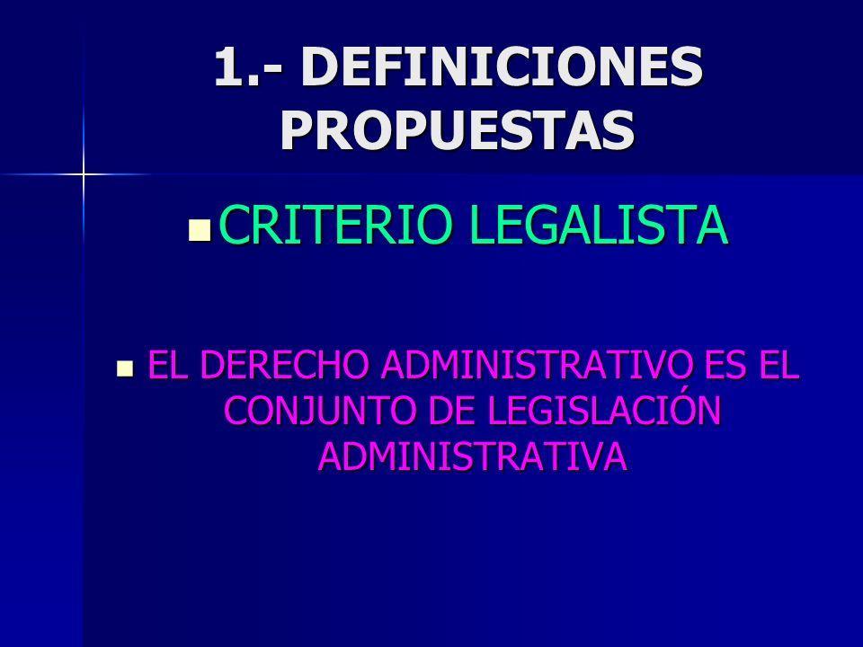 1.- DEFINICIONES PROPUESTAS CRITERIO LEGALISTA CRITERIO LEGALISTA EL DERECHO ADMINISTRATIVO ES EL CONJUNTO DE LEGISLACIÓN ADMINISTRATIVA EL DERECHO AD