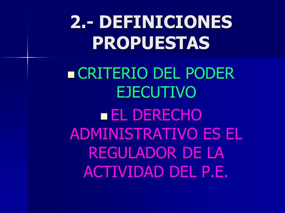 2.- DEFINICIONES PROPUESTAS CRITERIO DEL PODER EJECUTIVO CRITERIO DEL PODER EJECUTIVO EL DERECHO ADMINISTRATIVO ES EL REGULADOR DE LA ACTIVIDAD DEL P.