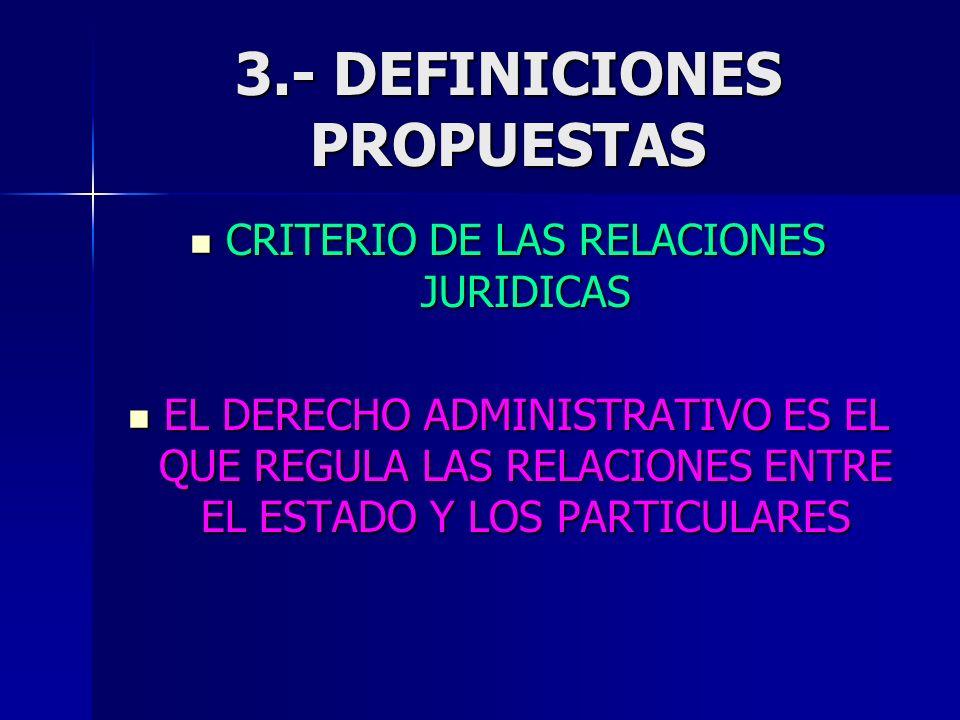 3.- DEFINICIONES PROPUESTAS CRITERIO DE LAS RELACIONES JURIDICAS CRITERIO DE LAS RELACIONES JURIDICAS EL DERECHO ADMINISTRATIVO ES EL QUE REGULA LAS R