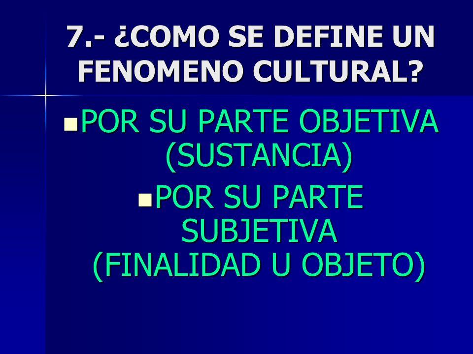 7.- ¿COMO SE DEFINE UN FENOMENO CULTURAL? POR SU PARTE OBJETIVA (SUSTANCIA) POR SU PARTE OBJETIVA (SUSTANCIA) POR SU PARTE SUBJETIVA (FINALIDAD U OBJE