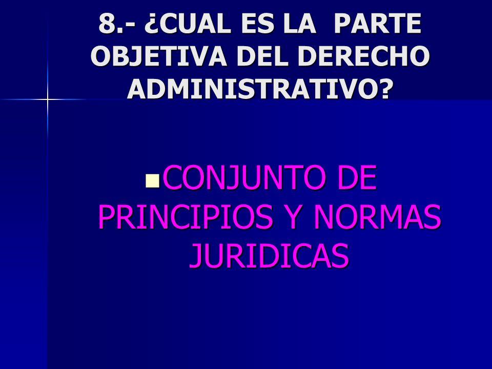 8.- ¿CUAL ES LA PARTE OBJETIVA DEL DERECHO ADMINISTRATIVO? CONJUNTO DE PRINCIPIOS Y NORMAS JURIDICAS CONJUNTO DE PRINCIPIOS Y NORMAS JURIDICAS