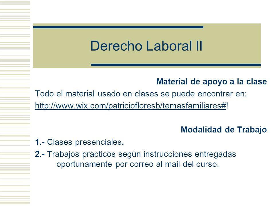 Derecho Laboral II Material de apoyo a la clase Todo el material usado en clases se puede encontrar en: http://www.wix.com/patriciofloresb/temasfamiliares#http://www.wix.com/patriciofloresb/temasfamiliares#.