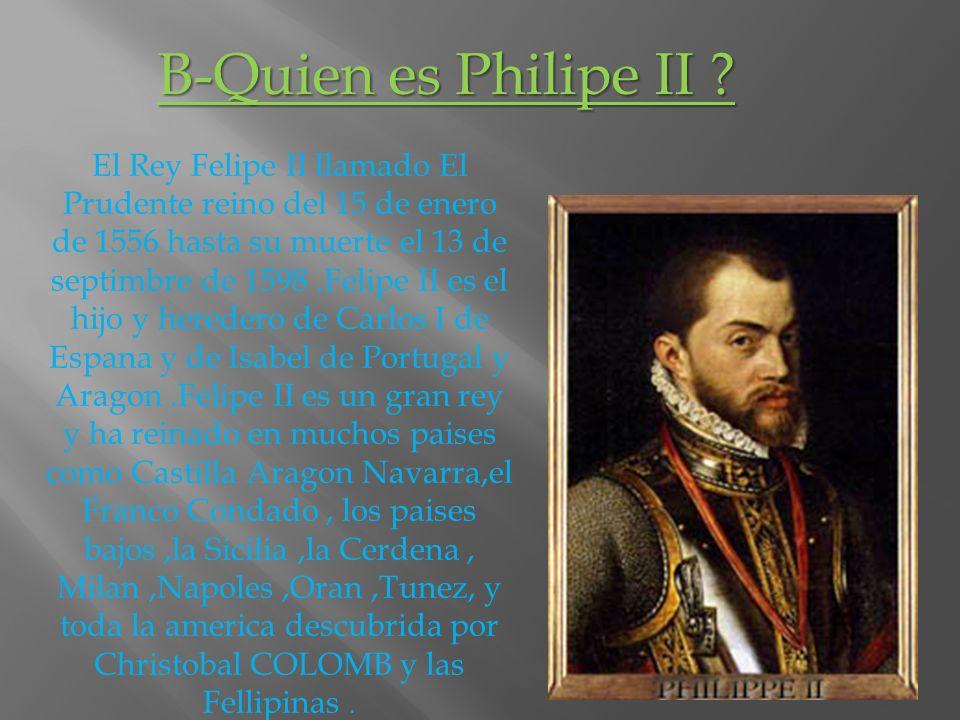 B-Quien es Philipe II ? El Rey Felipe II llamado El Prudente reino del 15 de enero de 1556 hasta su muerte el 13 de septimbre de 1598.Felipe II es el