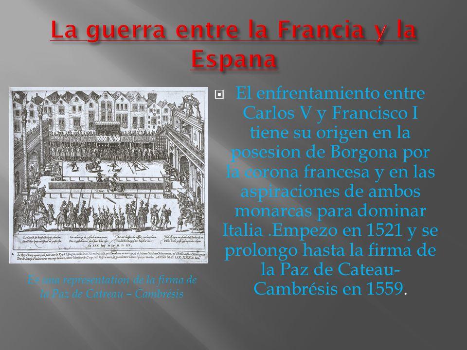 El enfrentamiento entre Carlos V y Francisco I tiene su origen en la posesion de Borgona por la corona francesa y en las aspiraciones de ambos monarca