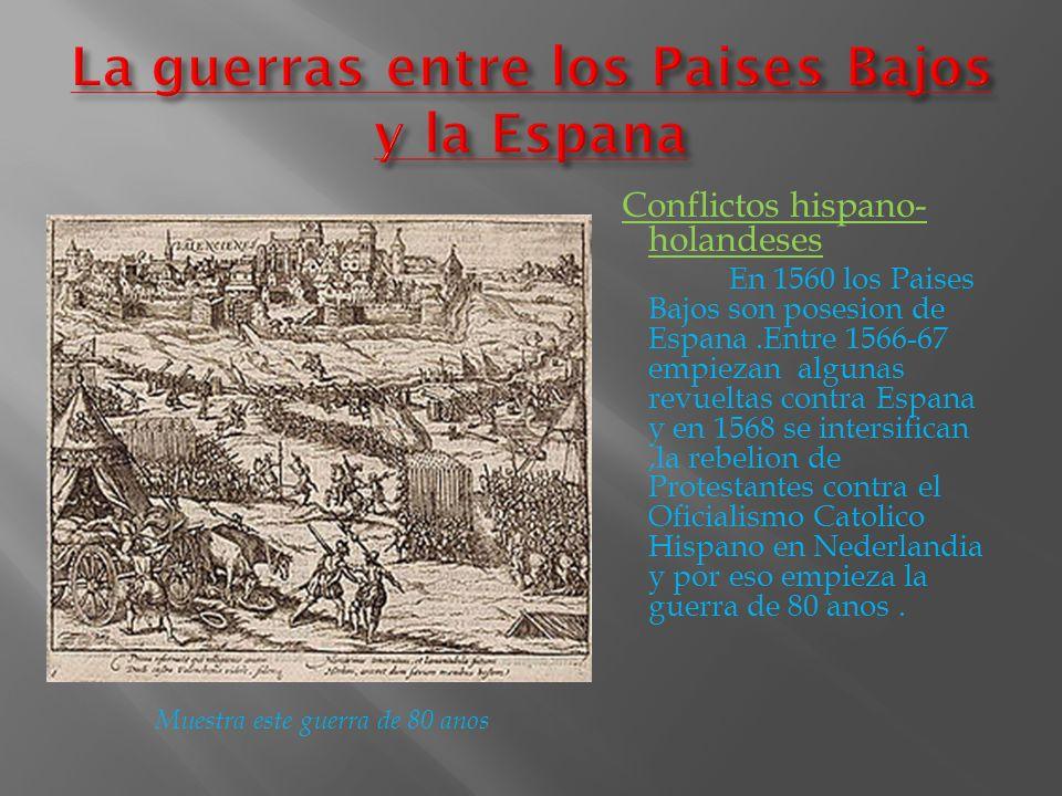Conflictos hispano- holandeses En 1560 los Paises Bajos son posesion de Espana.Entre 1566-67 empiezan algunas revueltas contra Espana y en 1568 se int