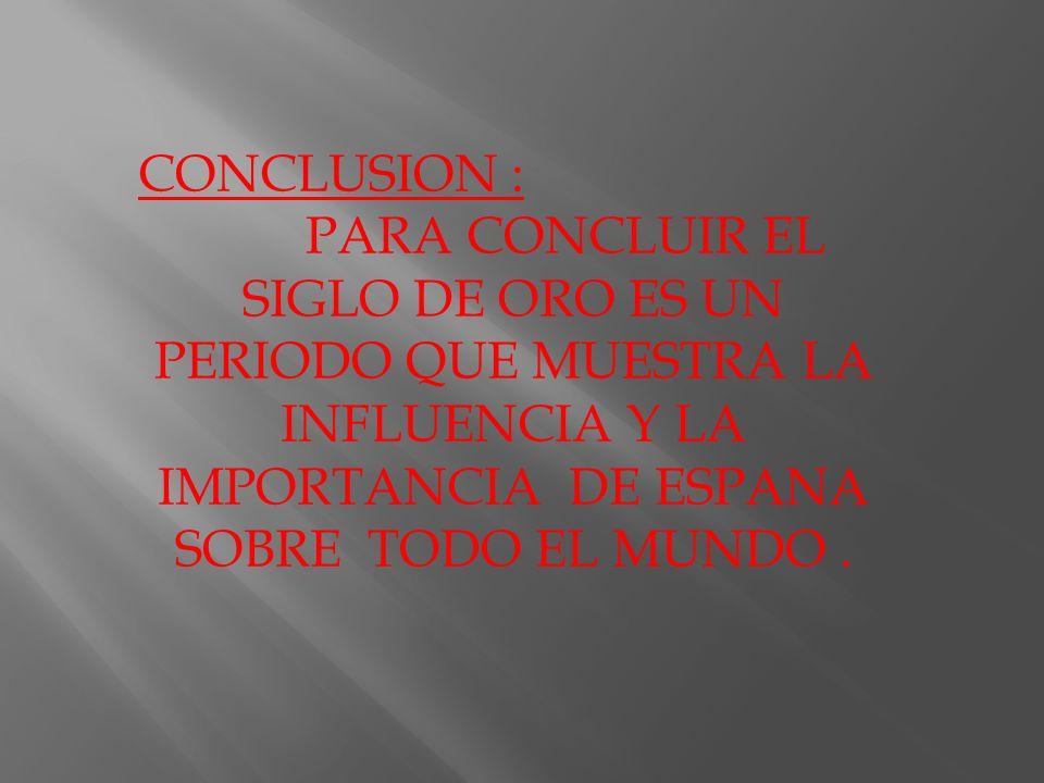 CONCLUSION : PARA CONCLUIR EL SIGLO DE ORO ES UN PERIODO QUE MUESTRA LA INFLUENCIA Y LA IMPORTANCIA DE ESPANA SOBRE TODO EL MUNDO.