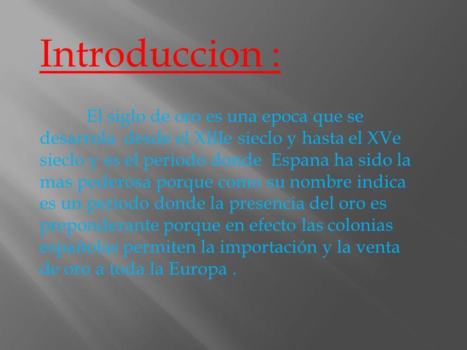 Introduccion : El siglo de oro es una epoca que se desarrola desde el XIIIe sieclo y hasta el XVe sieclo y es el periodo donde Espana ha sido la mas p