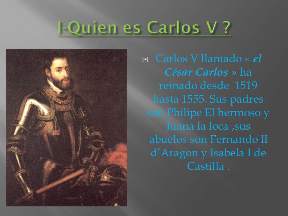 Carlos V llamado « el César Carlos » ha reinado desde 1519 hasta 1555. Sus padres son Philipe El hermoso y Juana la loca,sus abuelos son Fernando II d