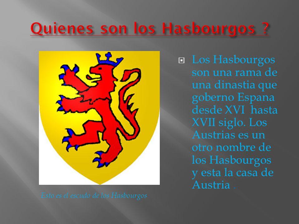 Los Hasbourgos son una rama de una dinastia que goberno Espana desde XVI hasta XVII siglo. Los Austrias es un otro nombre de los Hasbourgos y esta la
