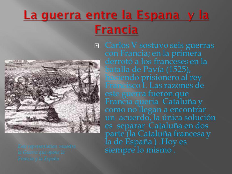 Carlos V sostuvo seis guerras con Francia; en la primera derrotó a los franceses en la batalla de Pavía (1525), haciendo prisionero al rey Francisco I