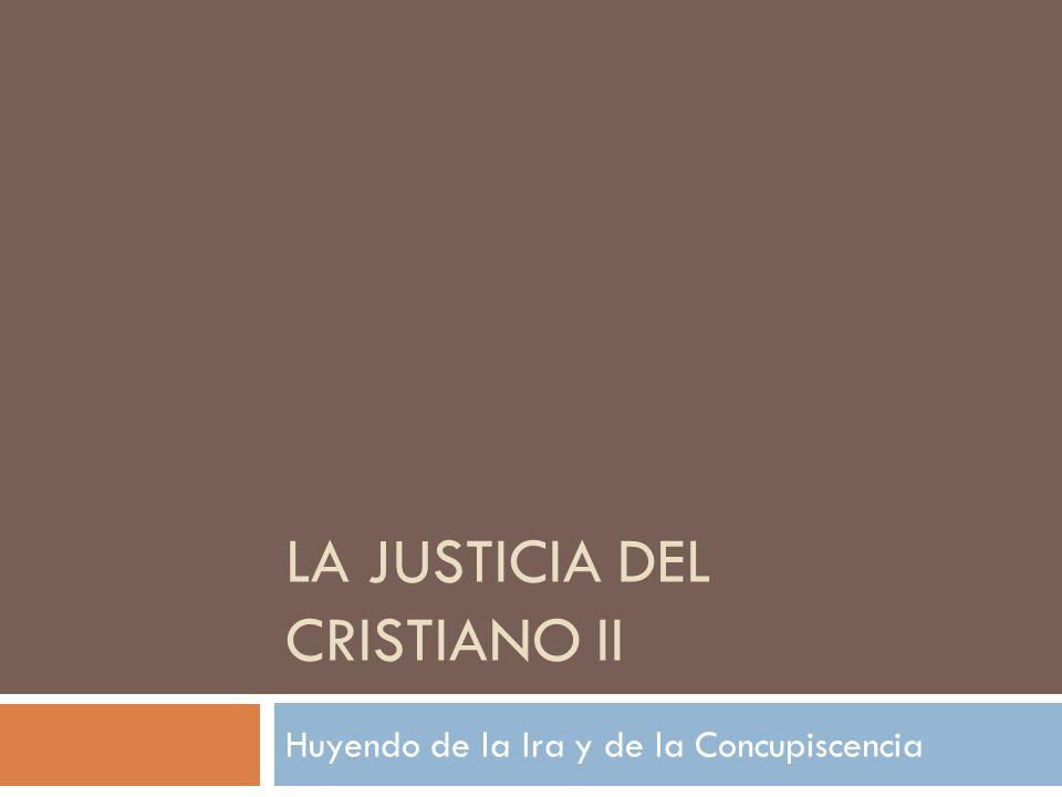LA JUSTICIA DEL CRISTIANO II Huyendo de la Ira y de la Concupiscencia