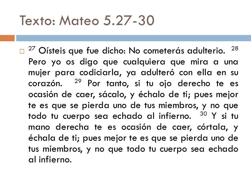 Texto: Mateo 5.27-30 27 Oísteis que fue dicho: No cometerás adulterio. 28 Pero yo os digo que cualquiera que mira a una mujer para codiciarla, ya adul