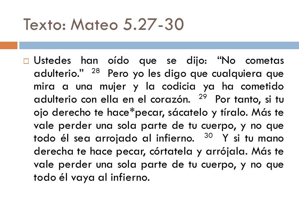 Texto: Mateo 5.27-30 Ustedes han oído que se dijo: No cometas adulterio. 28 Pero yo les digo que cualquiera que mira a una mujer y la codicia ya ha co
