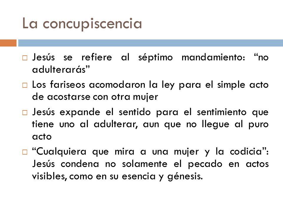 La concupiscencia Jesús se refiere al séptimo mandamiento: no adulterarás Los fariseos acomodaron la ley para el simple acto de acostarse con otra muj