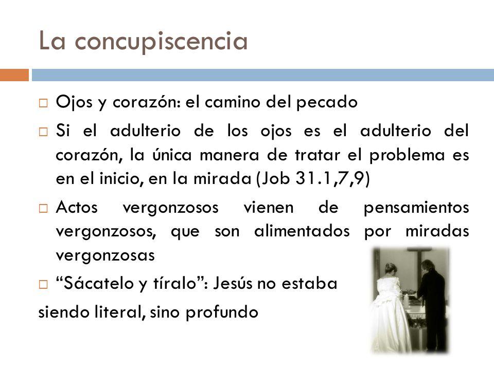 La concupiscencia Ojos y corazón: el camino del pecado Si el adulterio de los ojos es el adulterio del corazón, la única manera de tratar el problema