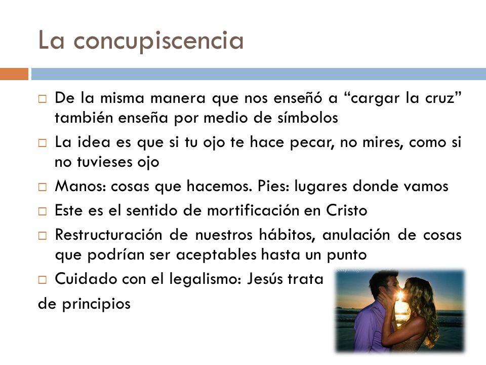 La concupiscencia De la misma manera que nos enseñó a cargar la cruz también enseña por medio de símbolos La idea es que si tu ojo te hace pecar, no m