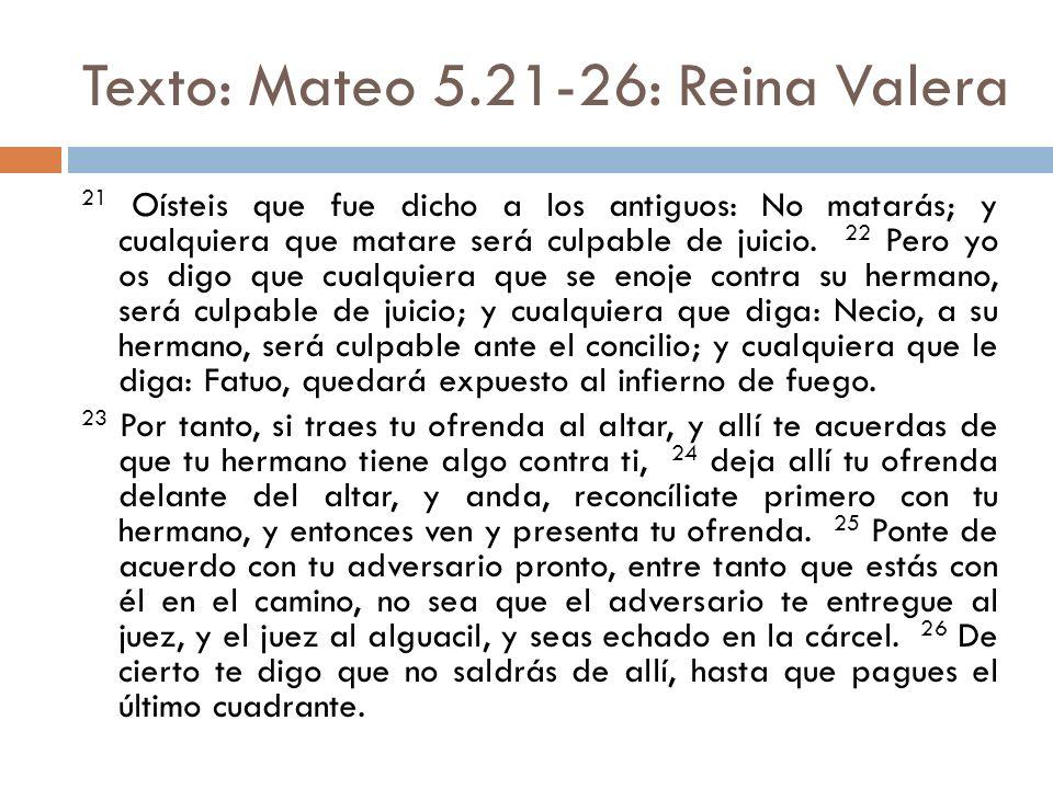 Texto: Mateo 5.21-26: Reina Valera 21 Oísteis que fue dicho a los antiguos: No matarás; y cualquiera que matare será culpable de juicio. 22 Pero yo os