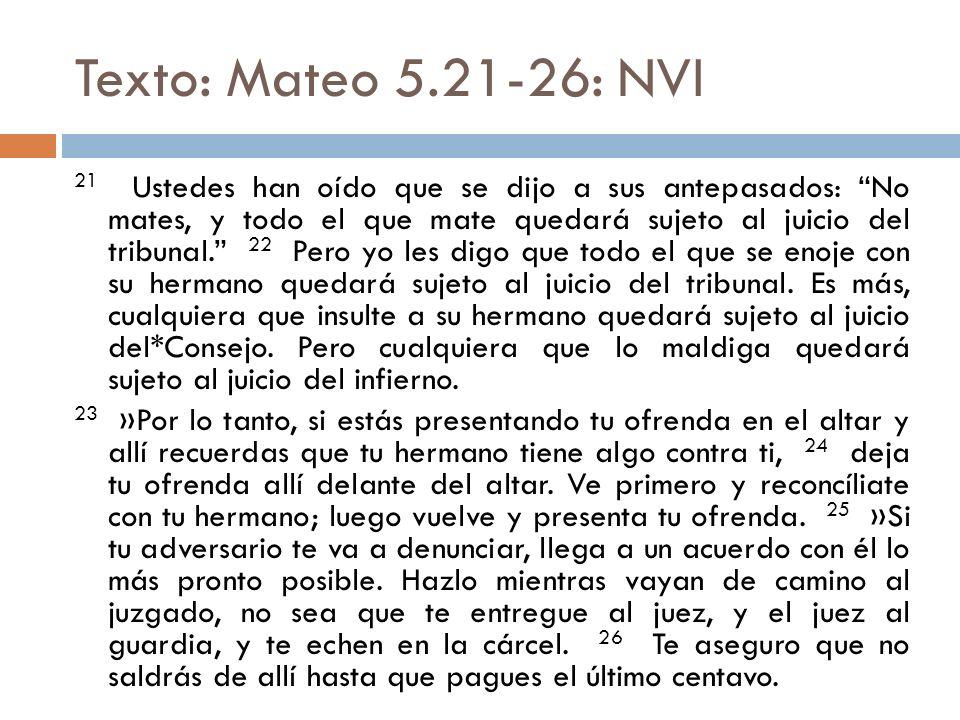 Texto: Mateo 5.21-26: NVI 21 Ustedes han oído que se dijo a sus antepasados: No mates, y todo el que mate quedará sujeto al juicio del tribunal. 22 Pe
