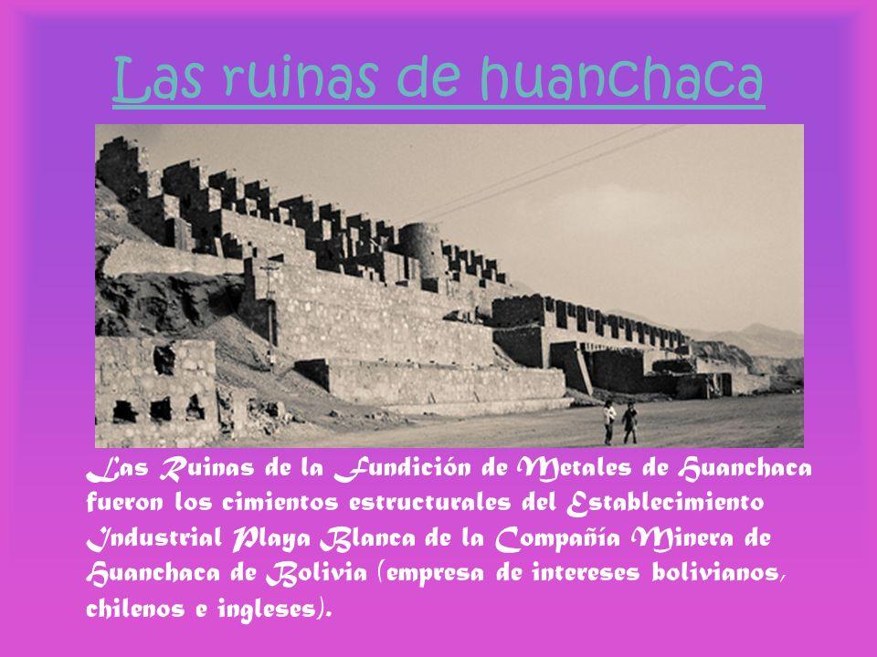 Las ruinas de huanchaca Las Ruinas de la Fundición de Metales de Huanchaca fueron los cimientos estructurales del Establecimiento Industrial Playa Bla