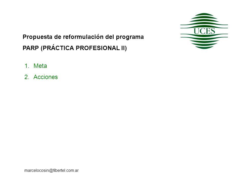 Propuesta de reformulación del programa PARP (PRÁCTICA PROFESIONAL II) marcelocosin@fibertel.com.ar 1.Meta 2.Acciones
