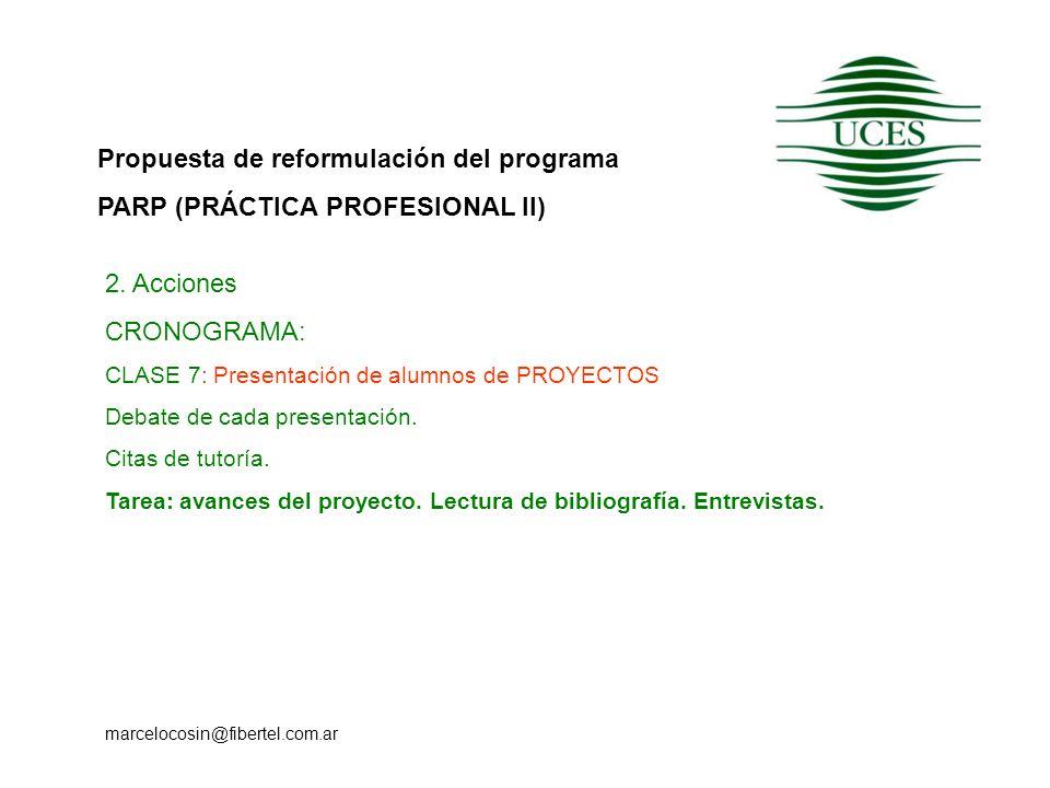 Propuesta de reformulación del programa PARP (PRÁCTICA PROFESIONAL II) marcelocosin@fibertel.com.ar 2. Acciones CRONOGRAMA: CLASE 7: Presentación de a