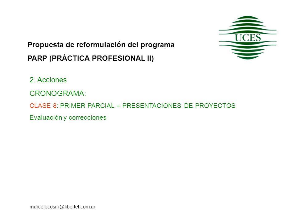 Propuesta de reformulación del programa PARP (PRÁCTICA PROFESIONAL II) marcelocosin@fibertel.com.ar 2. Acciones CRONOGRAMA: CLASE 8: PRIMER PARCIAL –