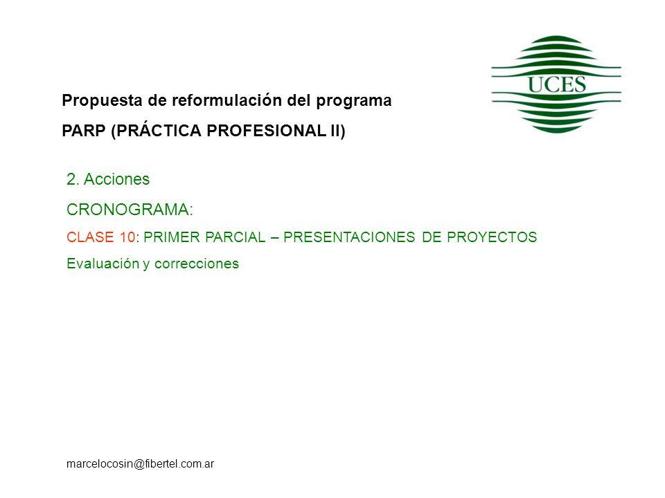 Propuesta de reformulación del programa PARP (PRÁCTICA PROFESIONAL II) marcelocosin@fibertel.com.ar 2. Acciones CRONOGRAMA: CLASE 10: PRIMER PARCIAL –