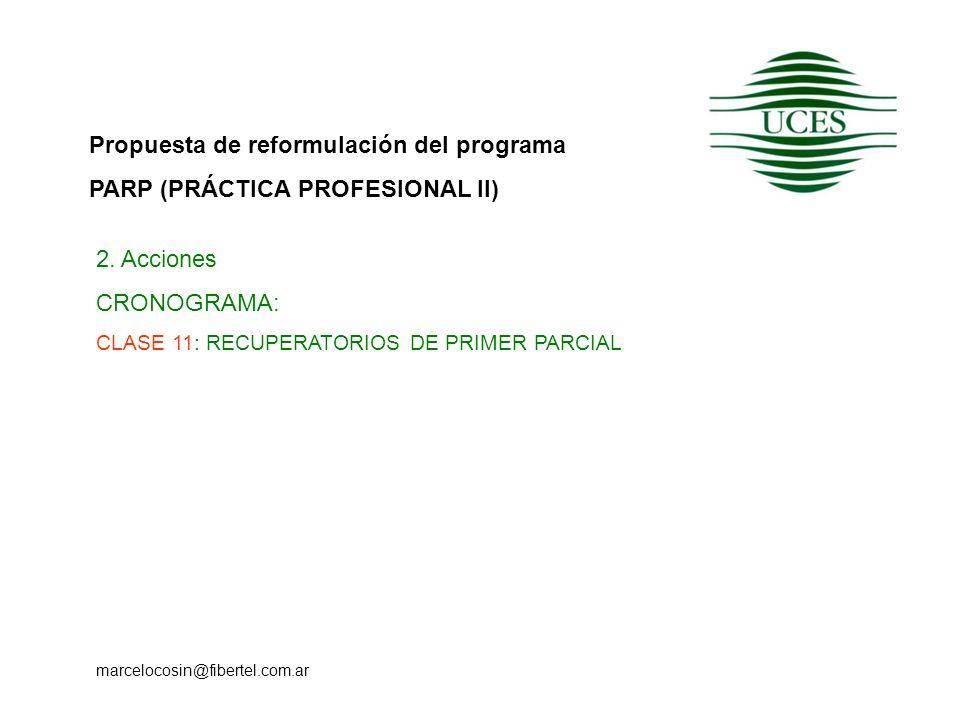 Propuesta de reformulación del programa PARP (PRÁCTICA PROFESIONAL II) marcelocosin@fibertel.com.ar 2. Acciones CRONOGRAMA: CLASE 11: RECUPERATORIOS D