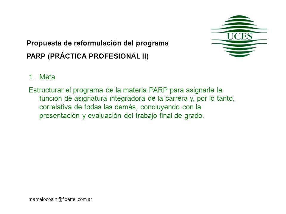Propuesta de reformulación del programa PARP (PRÁCTICA PROFESIONAL II) marcelocosin@fibertel.com.ar 1.Meta Estructurar el programa de la materia PARP