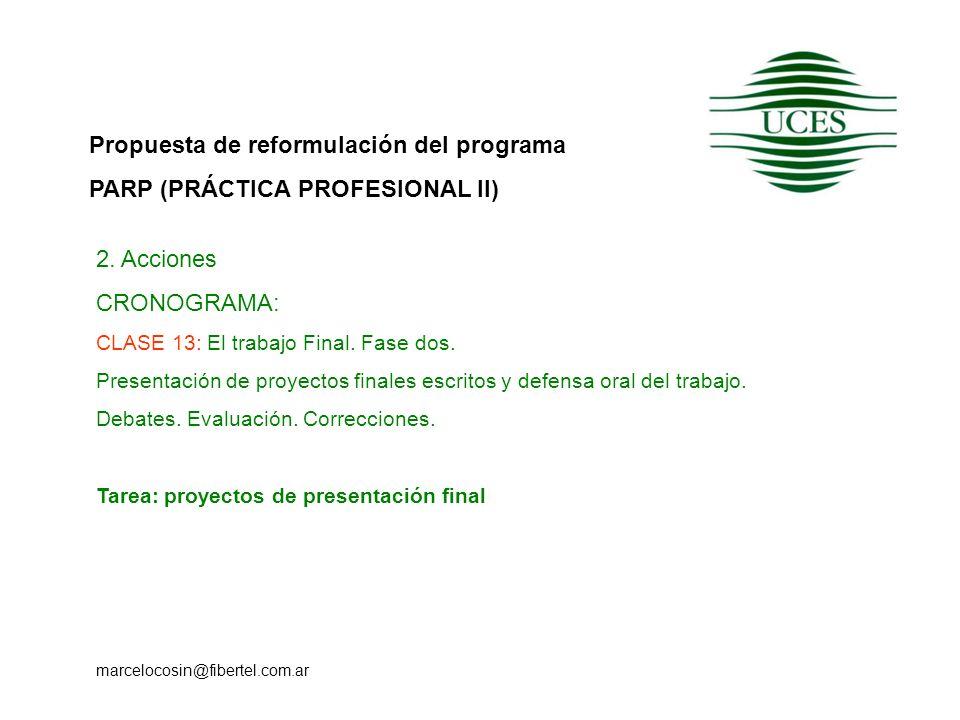 Propuesta de reformulación del programa PARP (PRÁCTICA PROFESIONAL II) marcelocosin@fibertel.com.ar 2. Acciones CRONOGRAMA: CLASE 13: El trabajo Final