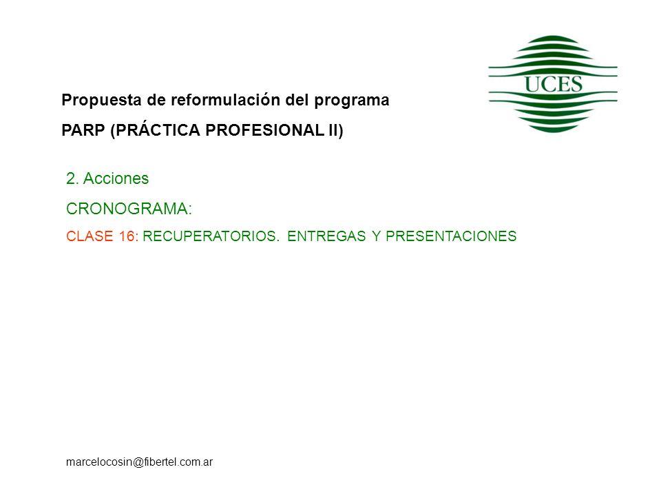 Propuesta de reformulación del programa PARP (PRÁCTICA PROFESIONAL II) marcelocosin@fibertel.com.ar 2. Acciones CRONOGRAMA: CLASE 16: RECUPERATORIOS.